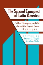 The Second Conquest of Latin America - Coffee,  Henequen, and Oil during the Export Boom, 1850-1930 ebook by Steven C. Topik,Allen  Wells