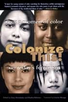 Colonize This! - Young Women of Color on Today's Feminism ebook by Daisy Hernandez, Bushra Rehman, Cherrie Moraga