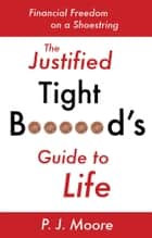 The Justified Tight B*****d's Guide to Life ebook by P.J. Moore