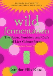 Wild Fermentation - The Flavor, Nutrition, and Craft of Live-Culture Foods, 2nd Edition ebook by Sandor Ellix Katz,Sally Fallon Morell