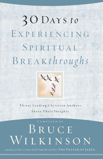 30 Days to Experiencing Spiritual Breakthroughs - Thirty Top Christian Authors Share Their Insights ebook by Bruce Wilkinson