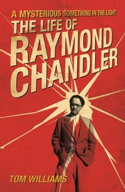 A Mysterious Something in the Light: The Life of Raymond Chandler ebook by Williams, Tom