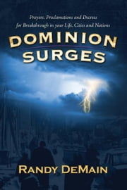 Dominion Surges - Prayers, Proclamations and Decrees for Breakthrough in Your Life, Cities and Nations ebook by Randy DeMain