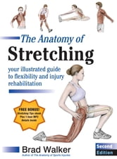 The Anatomy of Stretching, Second Edition - Your Illustrated Guide to Flexibility and Injury Rehabilitation ebook by Brad Walker