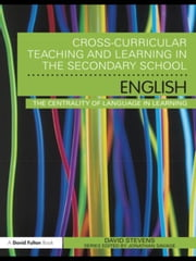 Cross-Curricular Teaching and Learning in the Secondary School ... English: The Centrality of Language in Learning ebook by Stevens, David