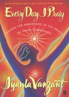 Every Day I Pray - Prayers for Awakening to the Grace of Inner Communion ebook by Iyanla Vanzant