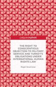 The Right to Conscientious Objection to Military Service and Turkey's Obligations under International Human Rights Law ebook by Ö. Çinar,Özgür Heval Ç?nar
