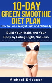 10-Day Green Smoothie Diet Plan: How To Lose Weight Fast And Naturally: Build Your Health And Your Body By Eating Right, Not Less ebook by Dr. Michael Ericsson