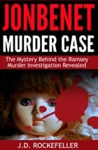 JonBenet Murder Case: The Mystery Behind the Ramsey Murder Investigation Revealed ebook by J.D. Rockefeller