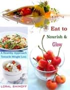 Eat to Nourish & Glow : A Healthy Approach Towards Weight Loss ebook by Loral Shimoff