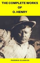 The Complete Works of O. Henry: Short Stories, Poems and Letters (Phoenix Classics) ebook by O. Henry, Phoenix Classics