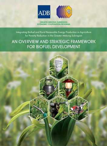 Integrating Biofuel and Rural Renewable Energy Production in Agriculture for Poverty Reduction in the Greater Mekong Subregion - An Overview and Strategic Framework for Biofuel Development ebook by Asian Development Bank