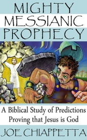 Mighty Messianic Prophecy: A Biblical Study of Predictions Proving that Jesus Is God ebook by Joe Chiappetta