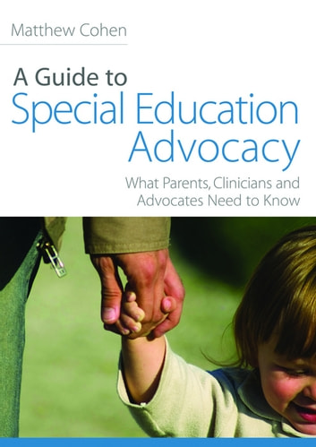 A Guide to Special Education Advocacy - What Parents, Clinicians and Advocates Need to Know ebook by Matthew Cohen