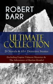 ROBERT BARR Ultimate Collection: 20 Novels & 65+ Detective Stories (Including Eugéne Valmont Mysteries & The Adventures of Sherlaw Kombs) - Revenge, The Face and the Mask, The Sword Maker, From Whose Bourne, Jennie Baxter, Lord Stranleigh Abroad, Lady Eleanor, The Herald's of Fame, A Chicago Princess... ebook by Robert Barr