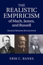 The Realistic Empiricism of Mach, James, and Russell ebook by Erik C. Banks