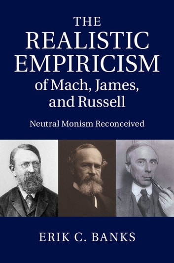 The Realistic Empiricism of Mach, James, and Russell - Neutral Monism Reconceived ebook by Erik C. Banks