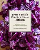 From a Polish Country House Kitchen - 90 Recipes for the Ultimate Comfort Food ebook by Anne Applebaum, Danielle Crittenden, Bogdan and Dorota Bialy