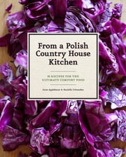 From a Polish Country House Kitchen - 90 Recipes for the Ultimate Comfort Food ebook by Anne Applebaum,Danielle Crittenden,Bogdan and Dorota Bialy