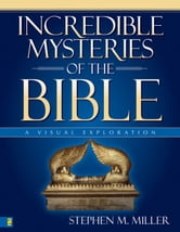 Incredible Mysteries of the Bible - A Visual Exploration ebook by Stephen M. Miller