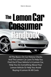 The Lemon Car Consumer Handbook - All The Basics On Car History Checks And The Lemon Car Laws To Help You Find Out If Your Vehicle Is A Lemon Car, Help You Do Something About Your Lemon Vehicle Or Help You Avoid Buying A Lemon At All Costs ebook by Rob G. Benson