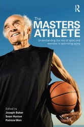 The Masters Athlete - Understanding the Role of Sport and Exercise in Optimizing Aging ebook by