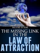 The Missing Link in The Law of Attraction ebook by Wayne Evans
