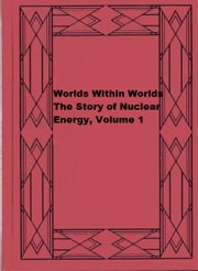 Worlds Within Worlds: The Story of Nuclear Energy, Volume 1 ebook by Isaac Asimov