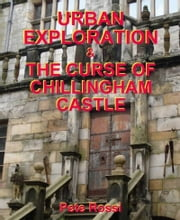 Urban Exploration & The Curse of Chillingham Castle ebook by Pete Rossi