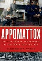 Appomattox - Victory, Defeat, and Freedom at the End of the Civil War ebook by Elizabeth R. Varon