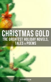 CHRISTMAS GOLD: The Greatest Holiday Novels, Tales & Poems (Illustrated Edition) - 200+ Titles in One Volume: A Christmas Carol, The Gift of the Magi, The Twelve Days of Christmas, The Blue Bird, Little Women, The Wonderful Life, The Old Woman Who Lived in a Shoe and many more… ebook by Mark Twain, Hans Christian Andersen, Beatrix Potter,...