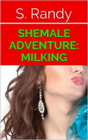 Shemale Adventure: Milking ebook by S. Randy