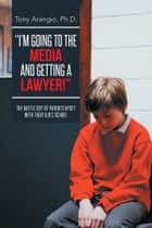 """I'M GOING TO THE MEDIA AND GETTING A LAWYER!"" ebook by Tony Arangio, Ph.D."