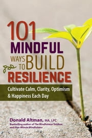 101 Mindful Ways To Build Resilience: Cultivate Calm, Clarity, Optimism & Happiness Each Day ebook by Altman, Donald