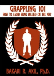 Grappling 101: How to Avoid Being Bullied on the Mat (for Brazilian Jiu-Jitsu [BJJ] & Submission Grapplers) ebook by Bakari Akil II, Ph.D.