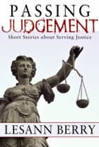 Passing Judgement - Short Stories about Serving Justice ebook by Lesann Berry