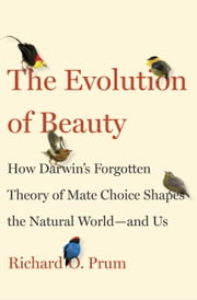 The Evolution of Beauty - How Darwin's Forgotten Theory of Mate Choice Shapes the Animal World - and Us ebook by Richard O. Prum