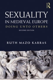 Sexuality in Medieval Europe - Doing Unto Others ebook by Ruth Mazo Karras