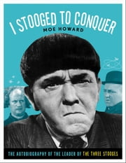 I Stooged to Conquer: The Autobiography of the Leader of the Three Stooges ebook by Howard, Moe