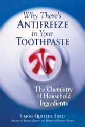 Why There's Antifreeze in Your Toothpaste: The Chemistry of Household Ingredients ebook by Field, Simon Quellen