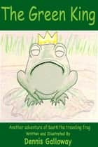 The Green King - Adventures of Scotti The Traveling Frog, #1 ebook by Dennis Galloway