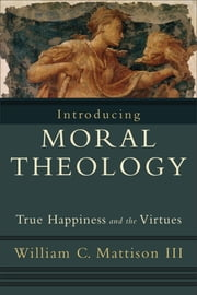 Introducing Moral Theology - True Happiness and the Virtues ebook by William C. III Mattison