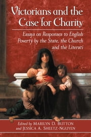 Victorians and the Case for Charity - Essays on Responses to English Poverty by the State, the Church and the Literati ebook by Marilyn D. Button,Jessica A. Sheetz-Nguyen