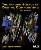 The Art and Science of Digital Compositing - Techniques for Visual Effects, Animation and Motion Graphics ebook by Ron Brinkmann