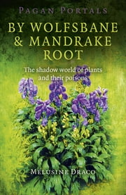 Pagan Portals - By Wolfsbane & Mandrake Root - The Shadow World Of Plants And Their Poisons ebook by Melusine Draco
