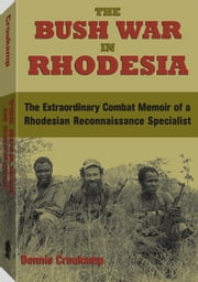 The Bush War In Rhodesia: The Extraordinary Combat Memoir of a Rhodesian Reconnaissance Specialist ebook by Croukamp, Dennis