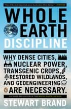 Whole Earth Discipline - Why Dense Cities, Nuclear Power, Transgenic Crops, RestoredWildlands, and Geoeng ineering Are Necessary ebook by Stewart Brand