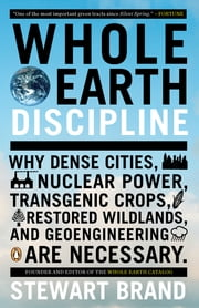 Whole Earth Discipline - Why Dense Cities, Nuclear Power, Transgenic Crops, RestoredWildlands, and Geoeng ineering Are Necessary ebook by Kobo.Web.Store.Products.Fields.ContributorFieldViewModel