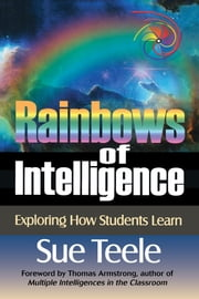 Rainbows of Intelligence - Exploring How Students Learn ebook by Sue Teele,Thomas Armstrong