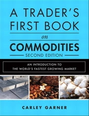 A Trader's First Book on Commodities - An Introduction to the World's Fastest Growing Market ebook by Carley Garner